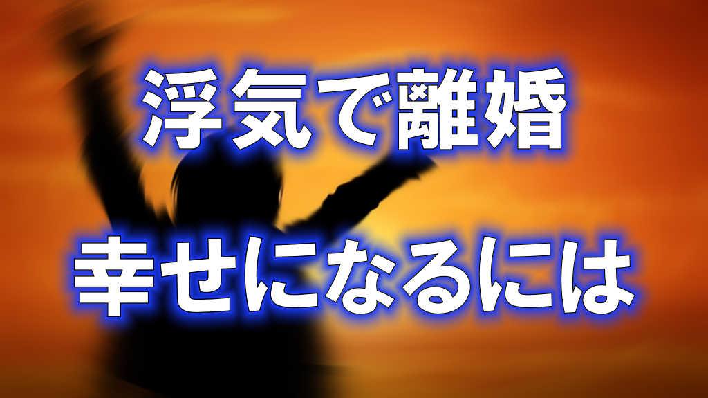 夕日に向かって両手を上げる女性の後ろ姿のシルエットのイラストに「浮気で離婚」「幸せになるには」と書かれた画像です。