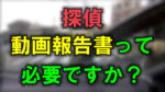 調査中のぼかした写真に赤文字で「探偵」黄色で「動画報告書」緑で「って必要ですか?」と書かれた画像です。
